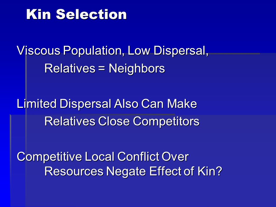 Kin Selection Viscous Population, Low Dispersal, Relatives = Neighbors Limited Dispersal Also Can Make Relatives Close Competitors Competitive Local C