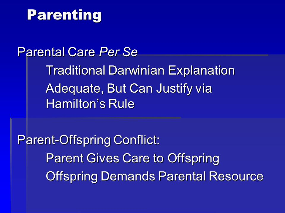 Parenting Parental Care Per Se Traditional Darwinian Explanation Adequate, But Can Justify via Hamilton's Rule Parent-Offspring Conflict: Parent Gives