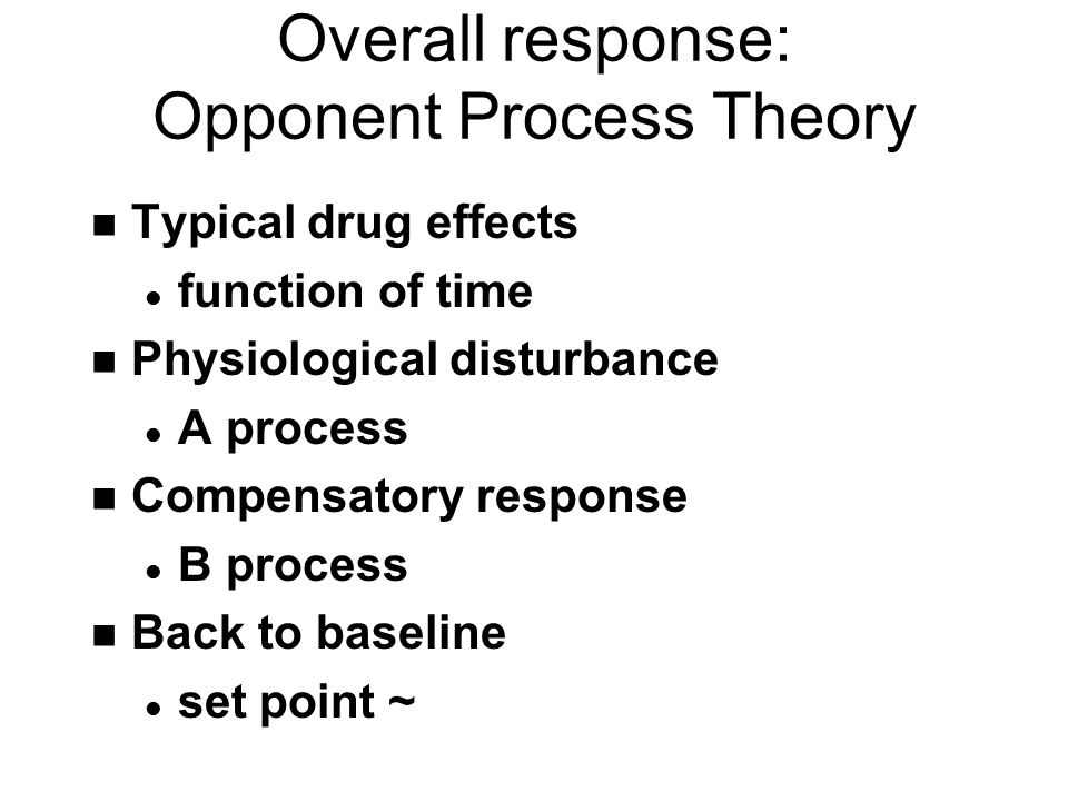 Overall response: Opponent Process Theory n Typical drug effects l function of time n Physiological disturbance l A process n Compensatory response l B process n Back to baseline l set point ~
