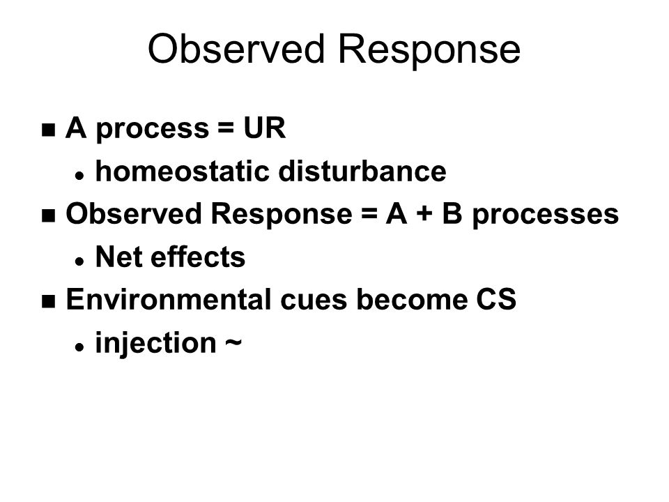 Observed Response n A process = UR l homeostatic disturbance n Observed Response = A + B processes l Net effects n Environmental cues become CS l injection ~