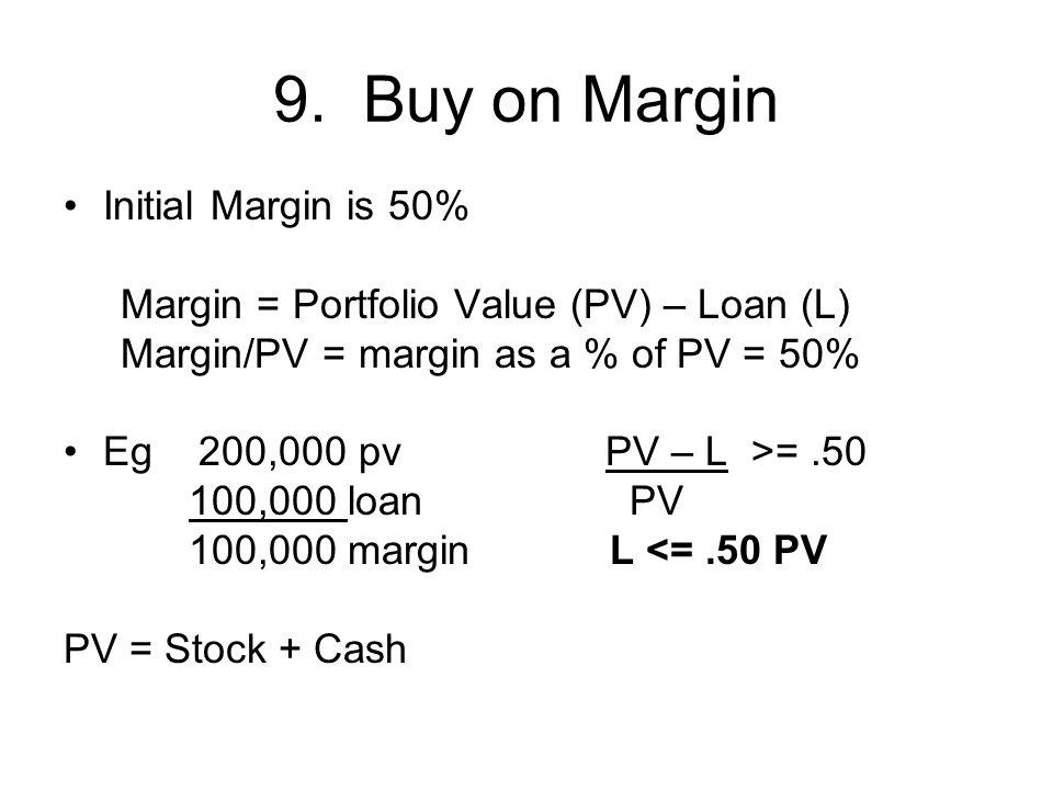 9. Buy on Margin Initial Margin is 50% Margin = Portfolio Value (PV) – Loan (L) Margin/PV = margin as a % of PV = 50% Eg 200,000 pv PV – L >=.50 100,0