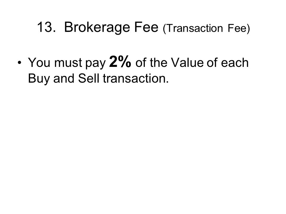 13. Brokerage Fee (Transaction Fee) You must pay 2% of the Value of each Buy and Sell transaction.