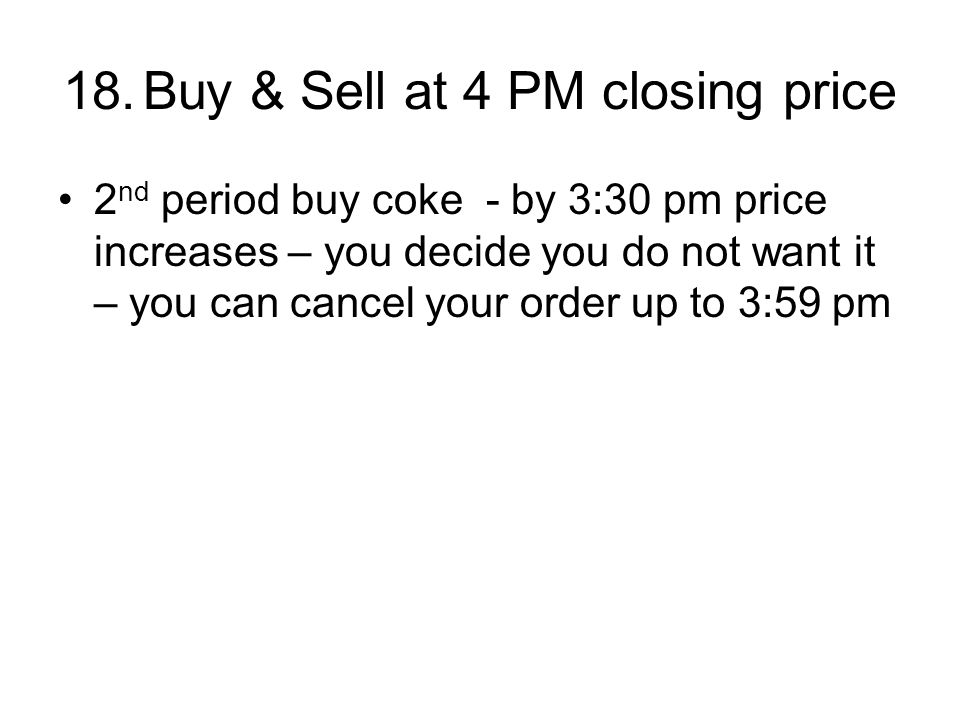 18.Buy & Sell at 4 PM closing price 2 nd period buy coke - by 3:30 pm price increases – you decide you do not want it – you can cancel your order up to 3:59 pm