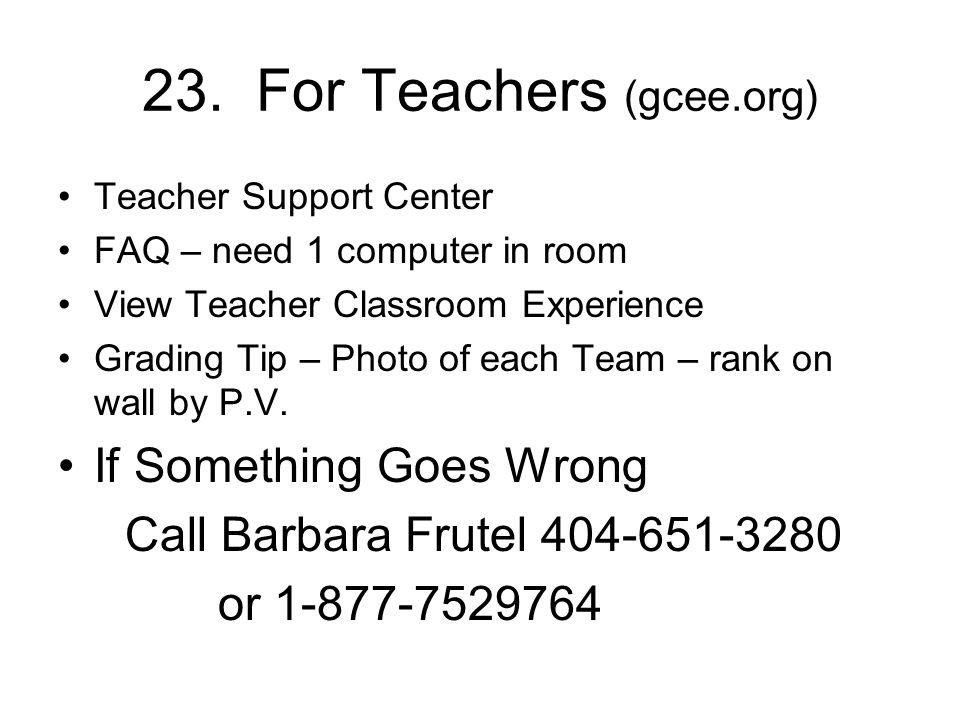 23. For Teachers (gcee.org) Teacher Support Center FAQ – need 1 computer in room View Teacher Classroom Experience Grading Tip – Photo of each Team –