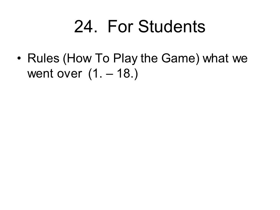 24. For Students Rules (How To Play the Game) what we went over (1. – 18.)