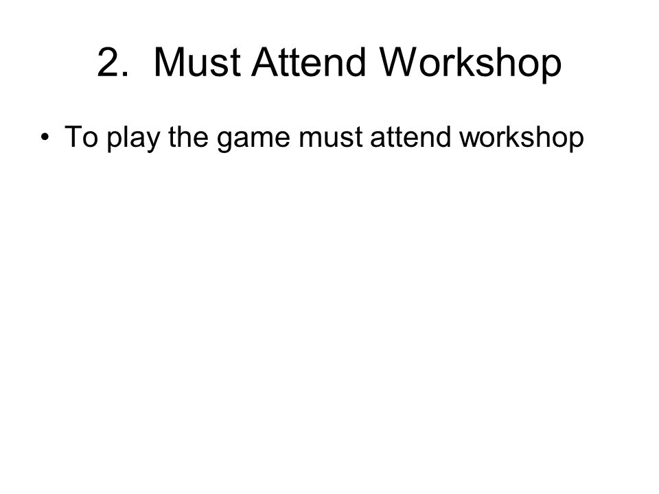 2. Must Attend Workshop To play the game must attend workshop
