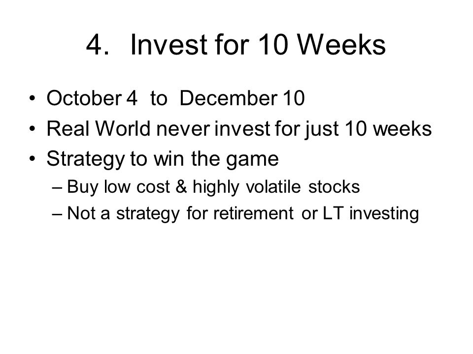 4.Invest for 10 Weeks October 4 to December 10 Real World never invest for just 10 weeks Strategy to win the game –Buy low cost & highly volatile stocks –Not a strategy for retirement or LT investing