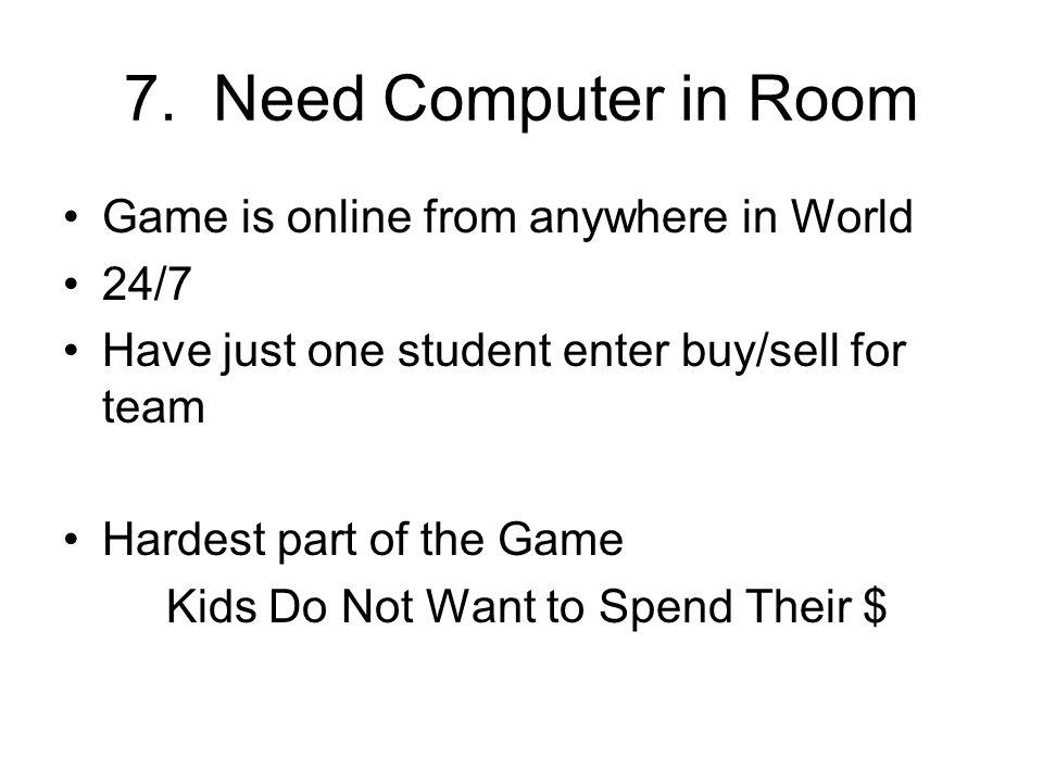 7. Need Computer in Room Game is online from anywhere in World 24/7 Have just one student enter buy/sell for team Hardest part of the Game Kids Do Not