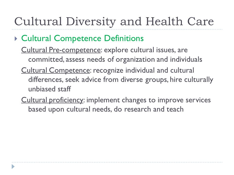 Cultural Diversity and Health Care  Cultural Competence Definitions Cultural Pre-competence: explore cultural issues, are committed, assess needs of organization and individuals Cultural Competence: recognize individual and cultural differences, seek advice from diverse groups, hire culturally unbiased staff Cultural proficiency: implement changes to improve services based upon cultural needs, do research and teach