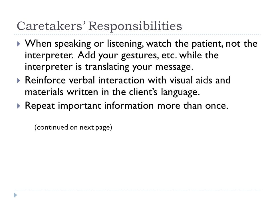 Caretakers' Responsibilities  When speaking or listening, watch the patient, not the interpreter. Add your gestures, etc. while the interpreter is tr