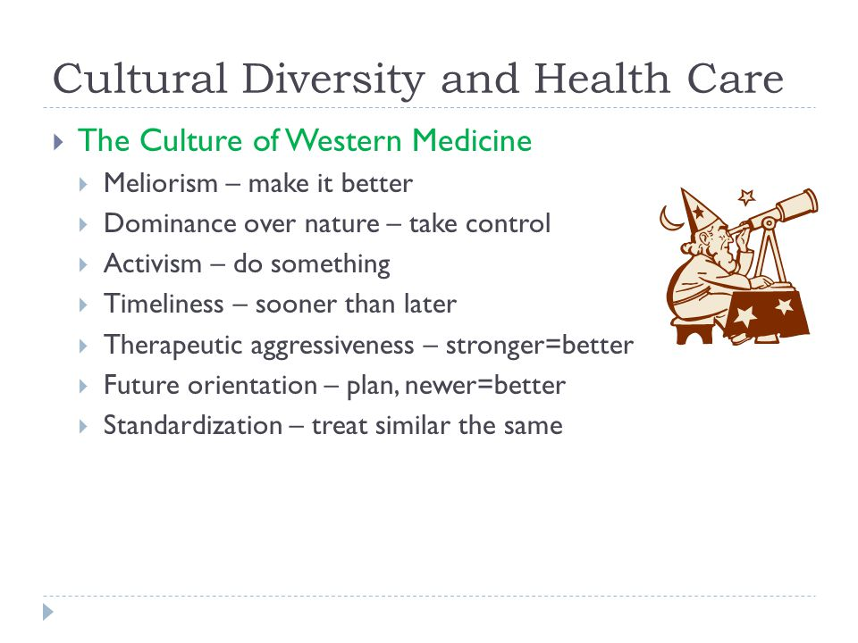 Cultural Diversity and Health Care  The Culture of Western Medicine  Meliorism – make it better  Dominance over nature – take control  Activism – do something  Timeliness – sooner than later  Therapeutic aggressiveness – stronger=better  Future orientation – plan, newer=better  Standardization – treat similar the same