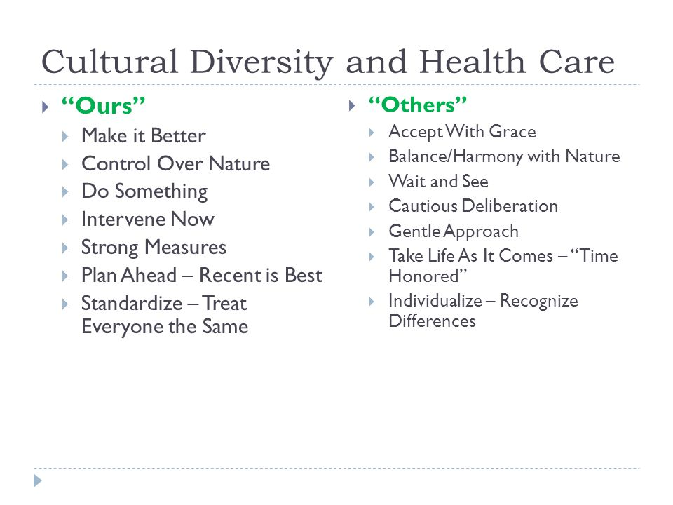 Cultural Diversity and Health Care  Ours  Make it Better  Control Over Nature  Do Something  Intervene Now  Strong Measures  Plan Ahead – Recent is Best  Standardize – Treat Everyone the Same  Others  Accept With Grace  Balance/Harmony with Nature  Wait and See  Cautious Deliberation  Gentle Approach  Take Life As It Comes – Time Honored  Individualize – Recognize Differences