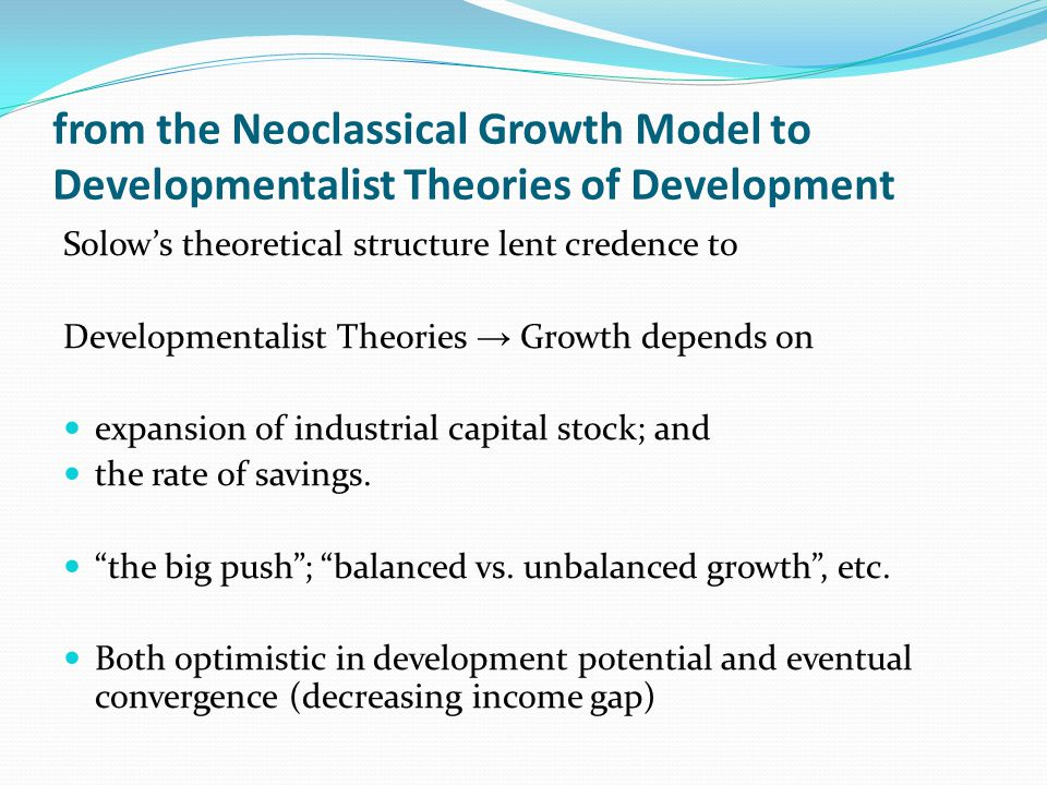from the Neoclassical Growth Model to Developmentalist Theories of Development Solow's theoretical structure lent credence to Developmentalist Theories → Growth depends on expansion of industrial capital stock; and the rate of savings.