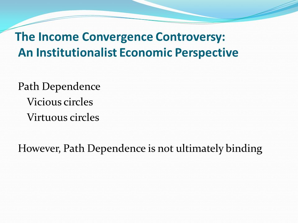The Income Convergence Controversy: An Institutionalist Economic Perspective Path Dependence Vicious circles Virtuous circles However, Path Dependence is not ultimately binding