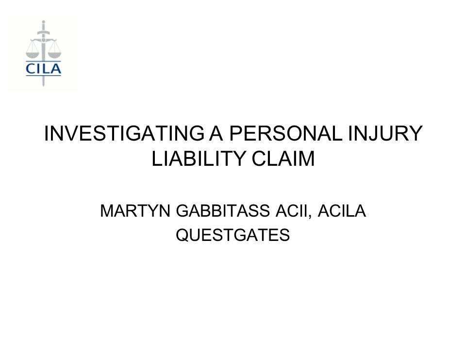 INVESTIGATING A PERSONAL INJURY LIABILITY CLAIM MARTYN GABBITASS ACII, ACILA QUESTGATES