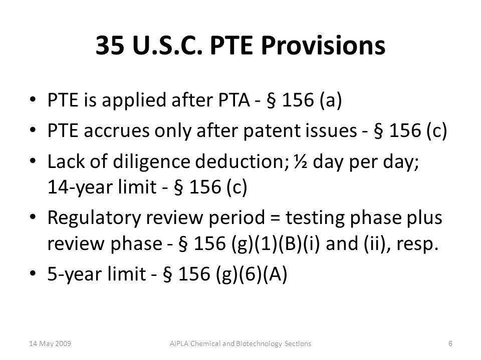 PTE = PTR Drug Price Competition and Patent Term Restoration Act Must lose patent term before it can be restored. PTE credits  Regulatory review period minus any time during which there was lack of diligence;  ½ day per day from when the patent has issued and an IND has become effective until a complete NDA is submitted, plus  1 day per day from when the patent has issued and the NDA is complete until the NDA is approved, Total patent term restored ≤ 5 yrs Total period of Effective Patent Term (EPT) ≤ 14 yrs 14 May 20097AIPLA Chemical and Biotechnology Sections