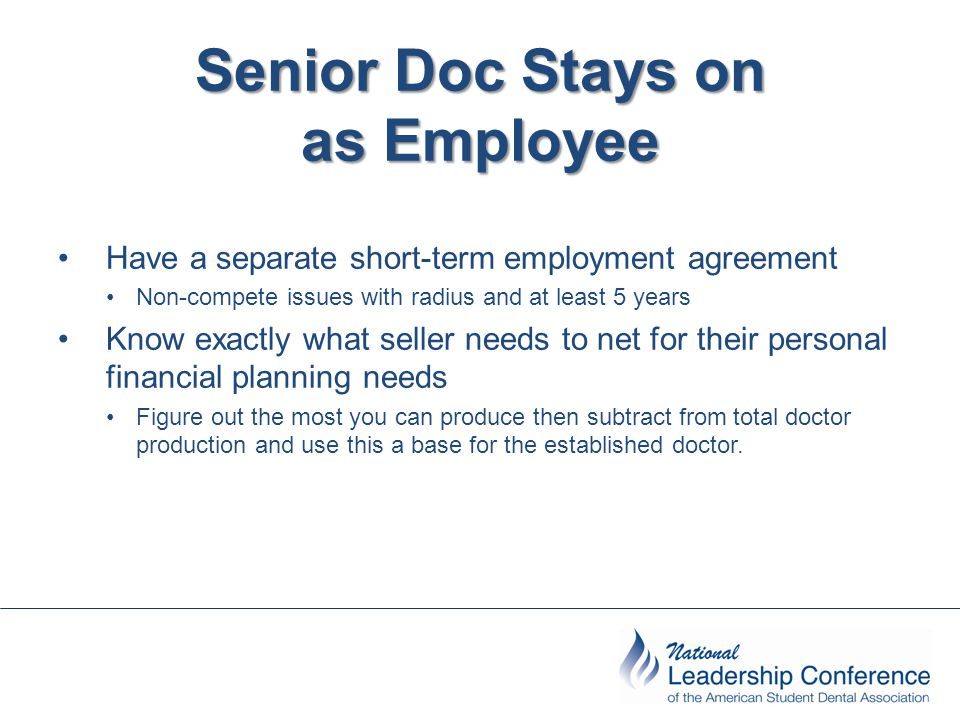 Senior Doc Stays on as Employee Have a separate short-term employment agreement Non-compete issues with radius and at least 5 years Know exactly what seller needs to net for their personal financial planning needs Figure out the most you can produce then subtract from total doctor production and use this a base for the established doctor.