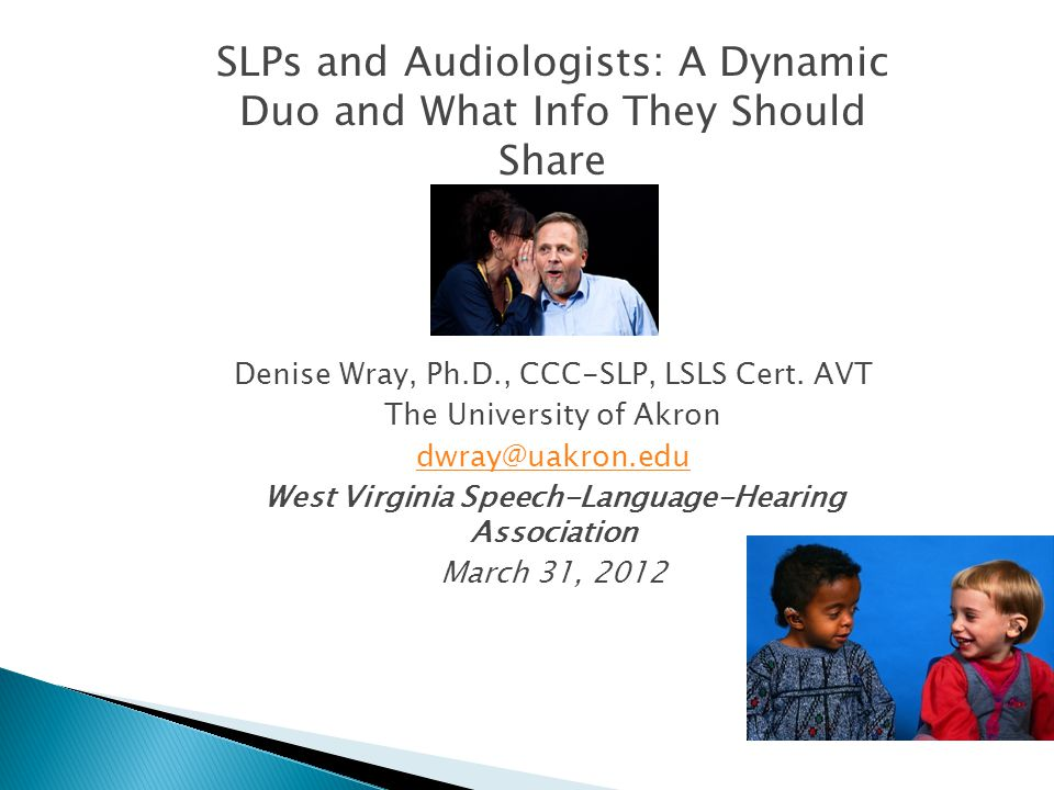 SLPs and Audiologists: A Dynamic Duo and What Info They Should Share Denise Wray, Ph.D., CCC-SLP, LSLS Cert.