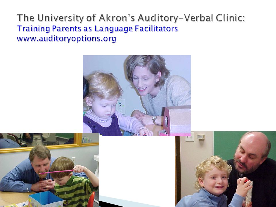 The University of Akron's Auditory-Verbal Clinic: Training Parents as Language Facilitators www.auditoryoptions.org