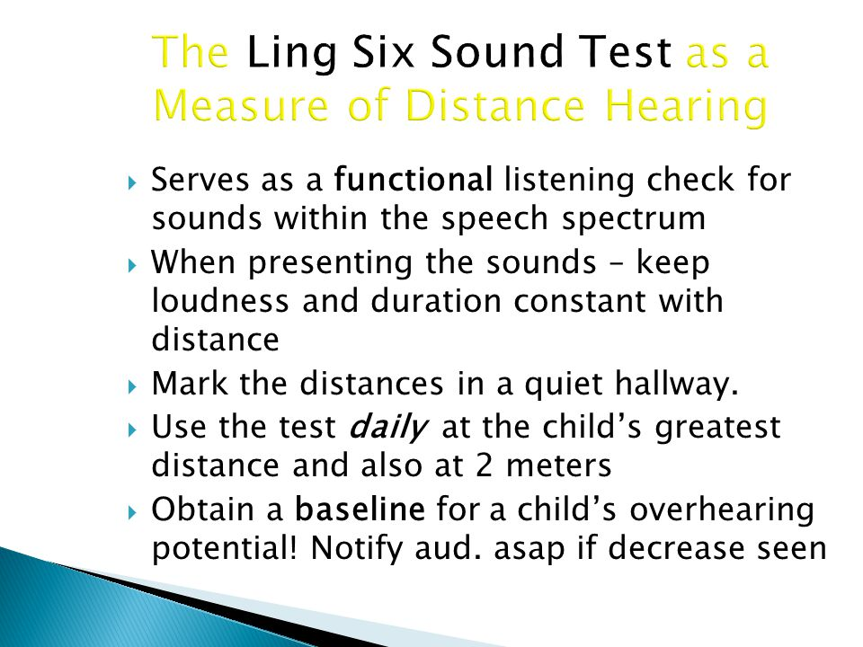 The Ling Six Sound Test as a Measure of Distance Hearing  Serves as a functional listening check for sounds within the speech spectrum  When presenting the sounds – keep loudness and duration constant with distance  Mark the distances in a quiet hallway.