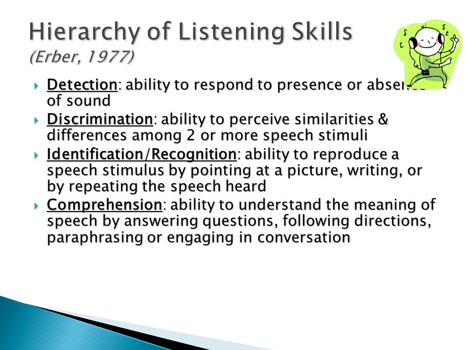 Hierarchy of Listening Skills (Erber, 1977)  Detection: ability to respond to presence or absence of sound  Discrimination: ability to perceive similarities & differences among 2 or more speech stimuli  Identification/Recognition: ability to reproduce a speech stimulus by pointing at a picture, writing, or by repeating the speech heard  Comprehension: ability to understand the meaning of speech by answering questions, following directions, paraphrasing or engaging in conversation