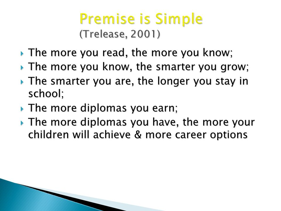 Premise is Simple (Trelease, 2001)  The more you read, the more you know;  The more you know, the smarter you grow;  The smarter you are, the longer you stay in school;  The more diplomas you earn;  The more diplomas you have, the more your children will achieve & more career options