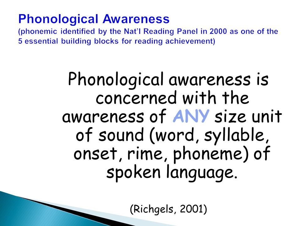Phonological Awareness (phonemic identified by the Nat'l Reading Panel in 2000 as one of the 5 essential building blocks for reading achievement) Phonological awareness is concerned with the awareness of ANY size unit of sound (word, syllable, onset, rime, phoneme) of spoken language.