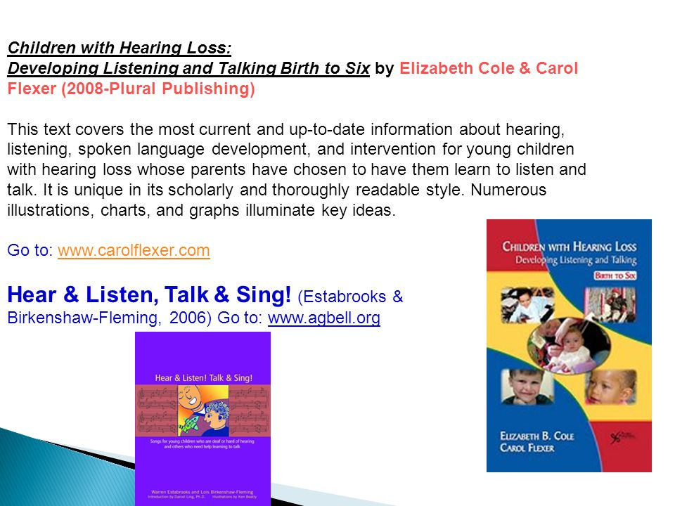 Children with Hearing Loss: Developing Listening and Talking Birth to Six by Elizabeth Cole & Carol Flexer (2008-Plural Publishing) This text covers the most current and up-to-date information about hearing, listening, spoken language development, and intervention for young children with hearing loss whose parents have chosen to have them learn to listen and talk.