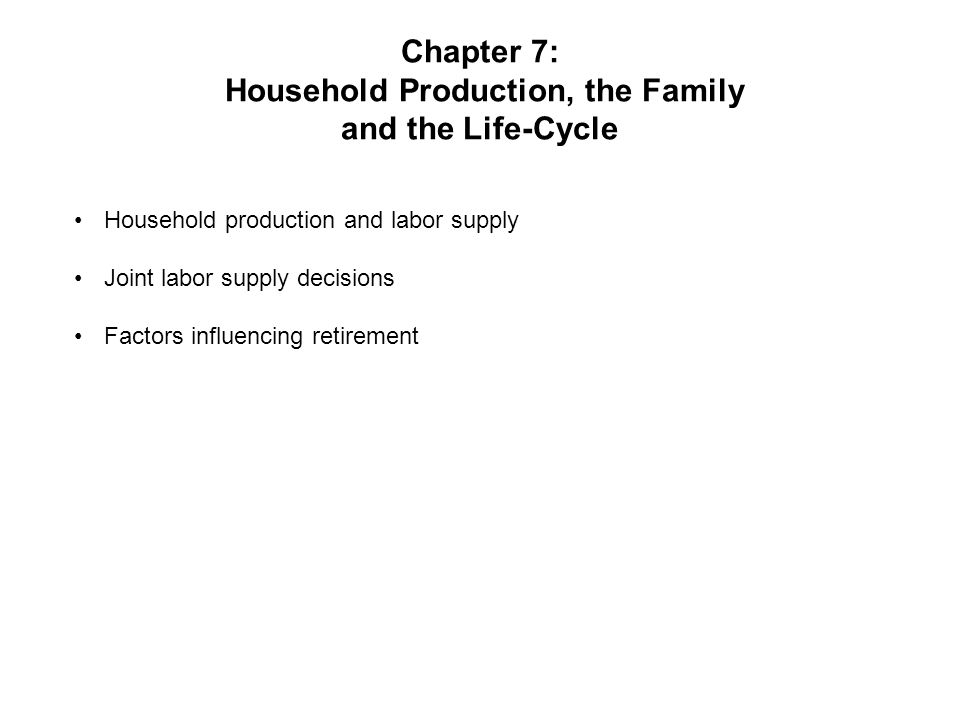 Chapter 7: Household Production, the Family and the Life-Cycle Household production and labor supply Joint labor supply decisions Factors influencing retirement