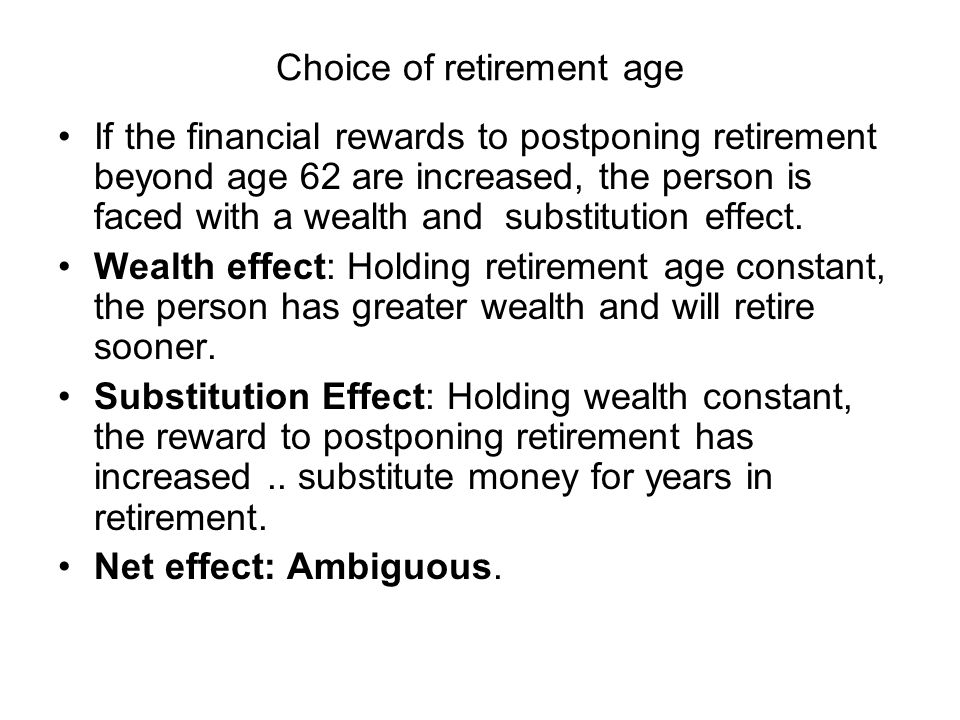 Choice of retirement age If the financial rewards to postponing retirement beyond age 62 are increased, the person is faced with a wealth and substitution effect.