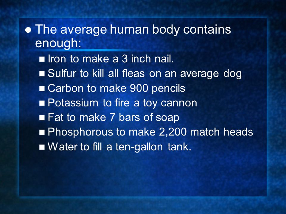 The average human body contains enough: Iron to make a 3 inch nail.