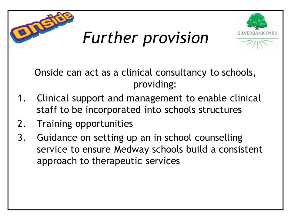 Onside can act as a clinical consultancy to schools, providing: 1.Clinical support and management to enable clinical staff to be incorporated into schools structures 2.Training opportunities 3.Guidance on setting up an in school counselling service to ensure Medway schools build a consistent approach to therapeutic services Further provision