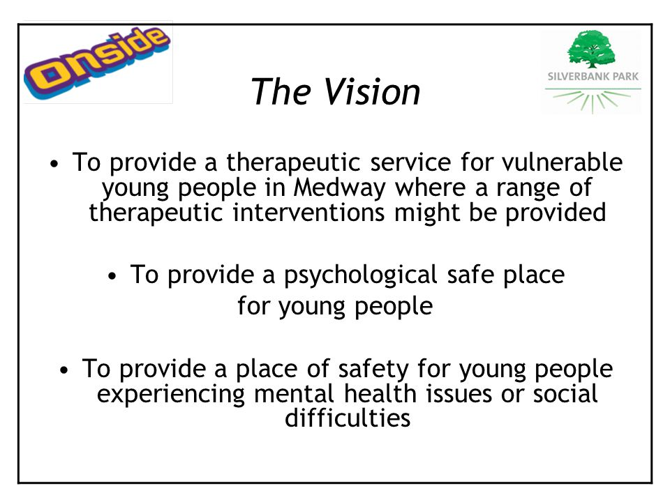 The Vision To provide a therapeutic service for vulnerable young people in Medway where a range of therapeutic interventions might be provided To provide a psychological safe place for young people To provide a place of safety for young people experiencing mental health issues or social difficulties