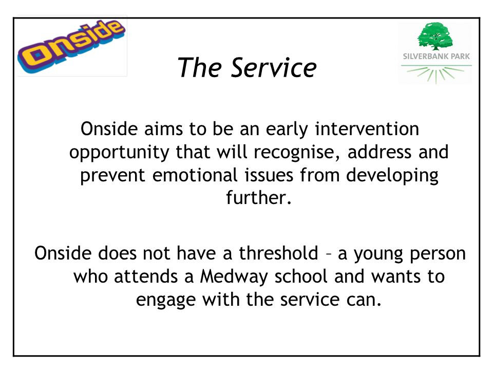 Onside aims to be an early intervention opportunity that will recognise, address and prevent emotional issues from developing further. Onside does not
