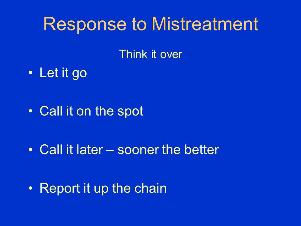 Response to Mistreatment Think it over Let it go Call it on the spot Call it later – sooner the better Report it up the chain