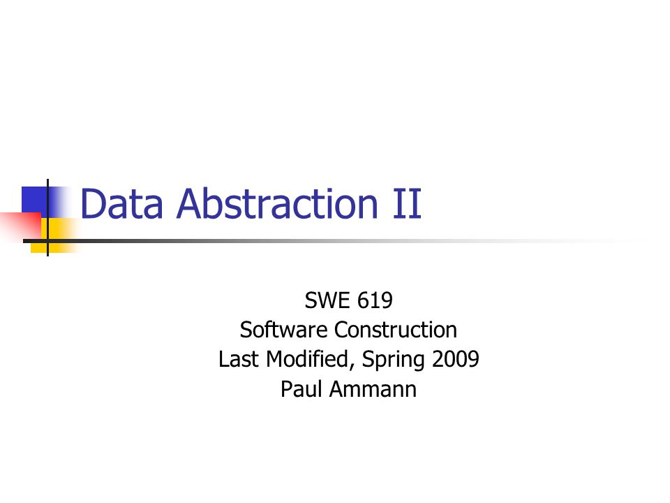 Data Abstraction II SWE 619 Software Construction Last Modified, Spring 2009 Paul Ammann
