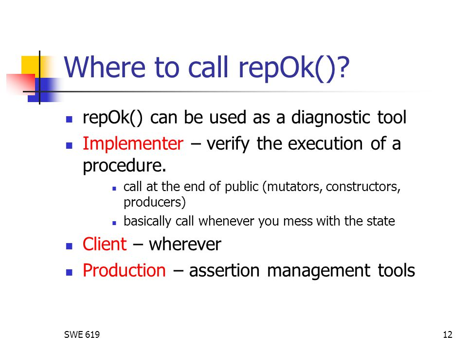 SWE 61912 Where to call repOk()? repOk() can be used as a diagnostic tool Implementer – verify the execution of a procedure. call at the end of public