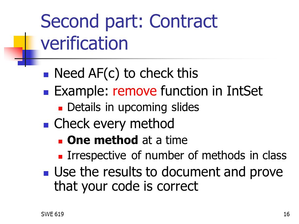 SWE 61916 Second part: Contract verification Need AF(c) to check this Example: remove function in IntSet Details in upcoming slides Check every method One method at a time Irrespective of number of methods in class Use the results to document and prove that your code is correct