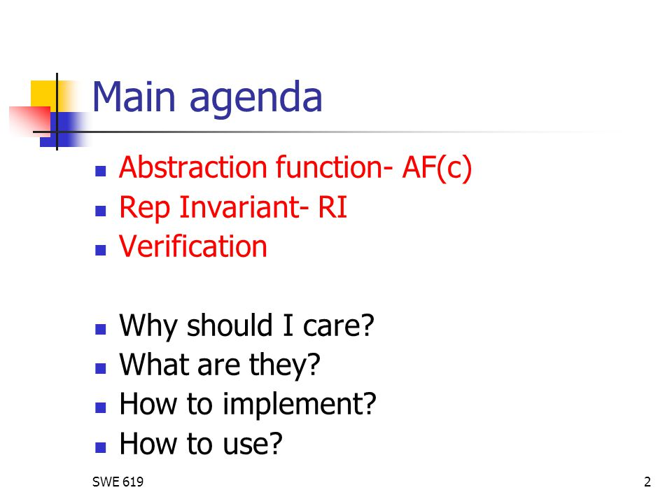 SWE 6192 Main agenda Abstraction function- AF(c) Rep Invariant- RI Verification Why should I care? What are they? How to implement? How to use?