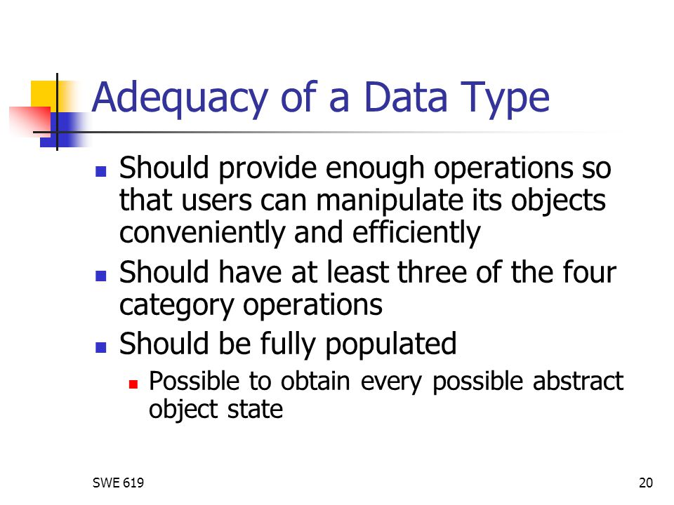 SWE 61920 Adequacy of a Data Type Should provide enough operations so that users can manipulate its objects conveniently and efficiently Should have at least three of the four category operations Should be fully populated Possible to obtain every possible abstract object state