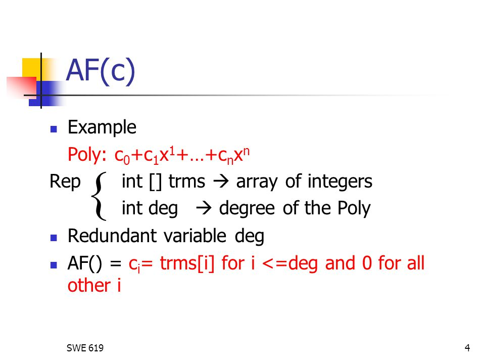 SWE 6194 AF(c) Example Poly: c 0 +c 1 x 1 +…+c n x n Rep int [] trms  array of integers int deg  degree of the Poly Redundant variable deg AF() = c i = trms[i] for i <=deg and 0 for all other i 