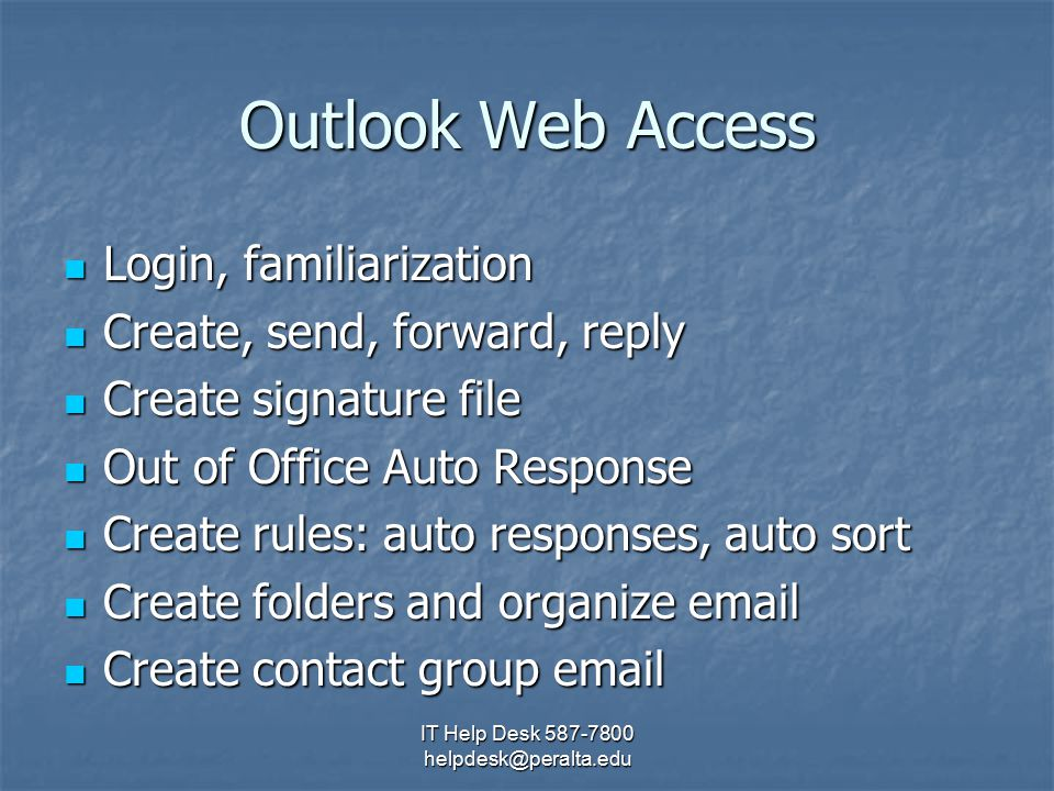 IT Help Desk 587-7800 helpdesk@peralta.edu Outlook Web Access Login, familiarization Login, familiarization Create, send, forward, reply Create, send, forward, reply Create signature file Create signature file Out of Office Auto Response Out of Office Auto Response Create rules: auto responses, auto sort Create rules: auto responses, auto sort Create folders and organize email Create folders and organize email Create contact group email Create contact group email