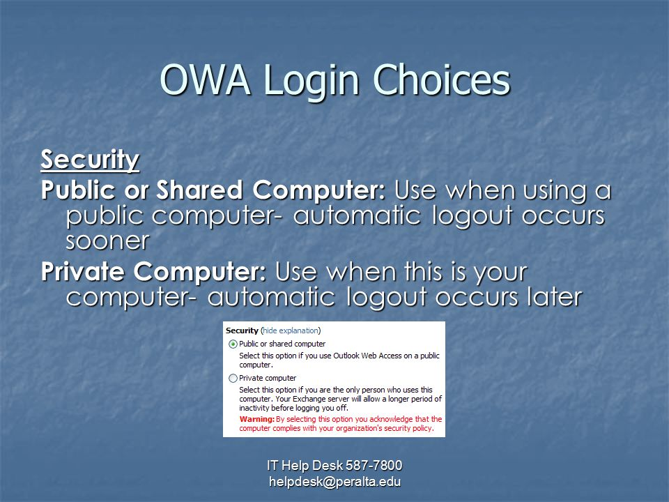 IT Help Desk 587-7800 helpdesk@peralta.edu OWA Login Choices Security Public or Shared Computer: Use when using a public computer- automatic logout occurs sooner Private Computer: Use when this is your computer- automatic logout occurs later
