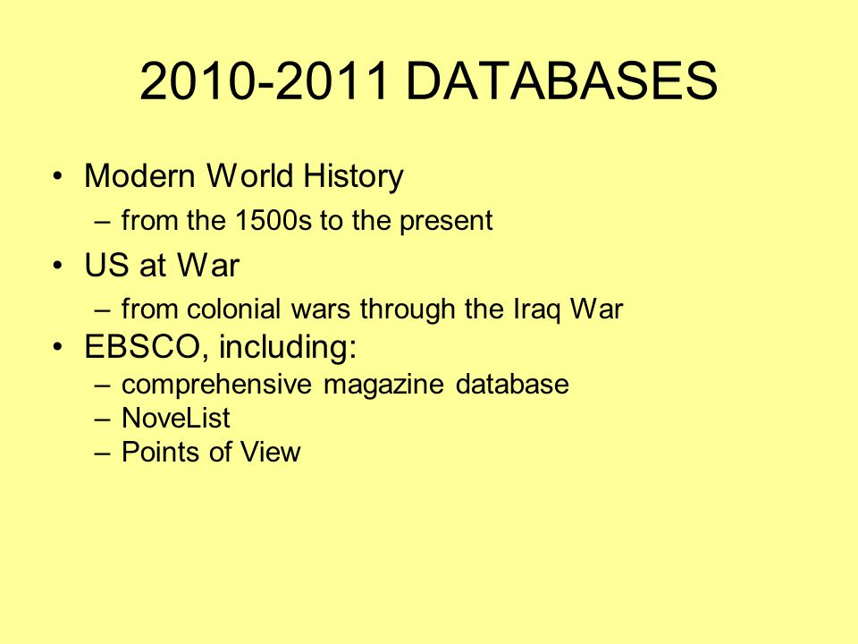2010-2011 DATABASES Modern World History –from the 1500s to the present US at War –from colonial wars through the Iraq War EBSCO, including: –comprehensive magazine database –NoveList –Points of View