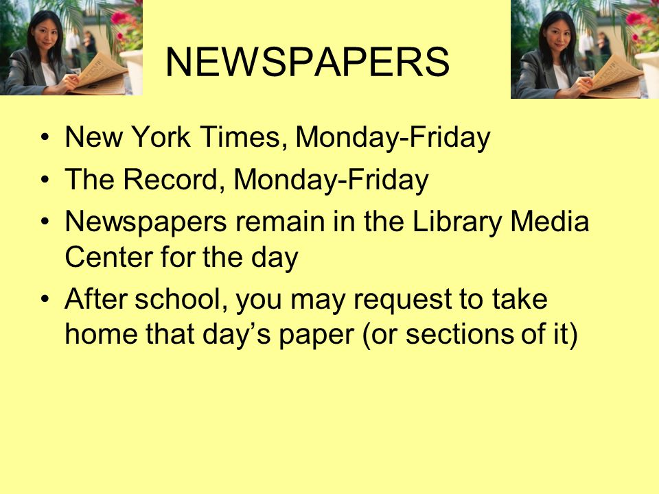 NEWSPAPERS New York Times, Monday-Friday The Record, Monday-Friday Newspapers remain in the Library Media Center for the day After school, you may request to take home that day's paper (or sections of it)