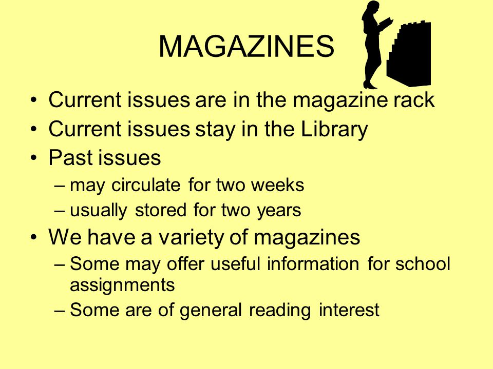 MAGAZINES Current issues are in the magazine rack Current issues stay in the Library Past issues –may circulate for two weeks –usually stored for two years We have a variety of magazines –Some may offer useful information for school assignments –Some are of general reading interest