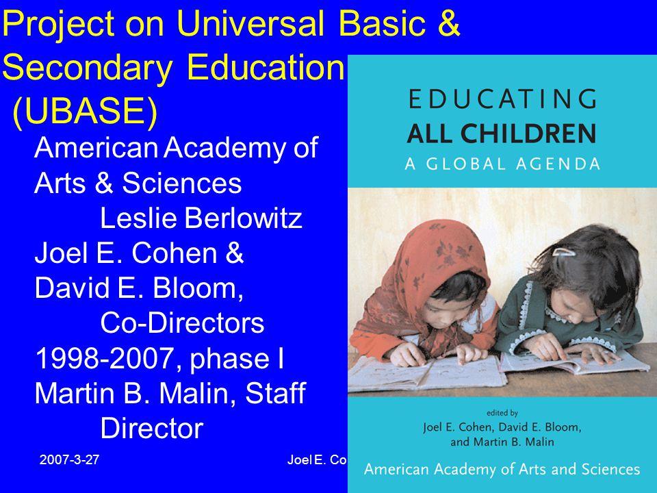 2007-3-27Joel E. Cohen5 Project on Universal Basic & Secondary Education (UBASE) American Academy of Arts & Sciences Leslie Berlowitz Joel E. Cohen &
