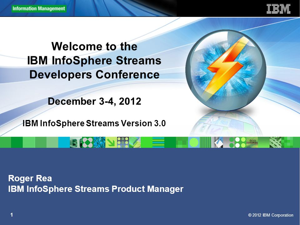 © 2012 IBM Corporation 2 Logistics  Hosts: Roger Rea & Lisa Foisy  Developer Conference runs from 9:00AM – 5:30PM Central on December 3-4  Audio in listen only mode is available on the Webcast  For ability to listen and ask questions during Q&A periods, please use the following conference information: –USA Toll-Free: 1-888-426-6840 –USA Caller Paid: 1-215-861-6239 –For Other Countries: https://www.teleconference.att.com/servlet/glbAccess?process=1&accessCode=7821035 &accessNumber=2158616239 –Participant Code: 7821035  The Webcast sessions will be recorded and posted to the Streams DeveloperWorks Wiki  Reminders: –All phone lines will be muted –To unmute your phone line for questions, press *6 –This session is being recorded.