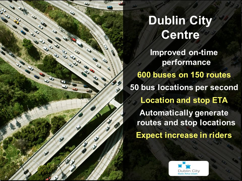 © 2012 IBM Corporation 7 7 7 Dublin City Centre 7 Improved on-time performance 600 buses on 150 routes 50 bus locations per second Location and stop ETA Automatically generate routes and stop locations Expect increase in riders