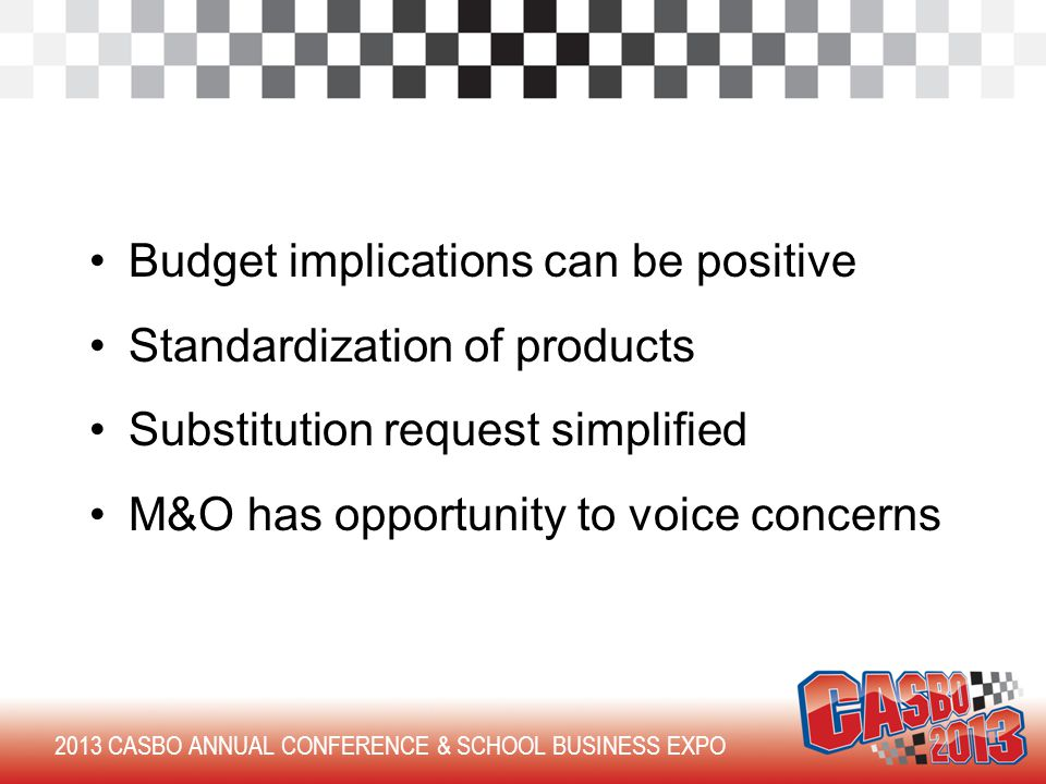 Budget implications can be positive Standardization of products Substitution request simplified M&O has opportunity to voice concerns 2013 CASBO ANNUAL CONFERENCE & SCHOOL BUSINESS EXPO